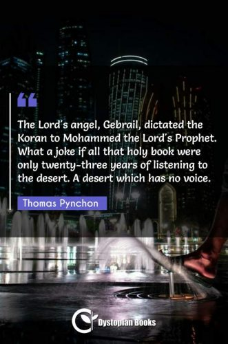 The Lord's angel, Gebrail, dictated the Koran to Mohammed the Lord's Prophet. What a joke if all that holy book were only twenty-three years of listening to the desert. A desert which has no voice.