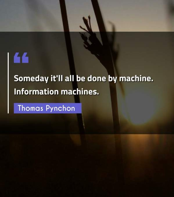 Someday it'll all be done by machine. Information machines.
