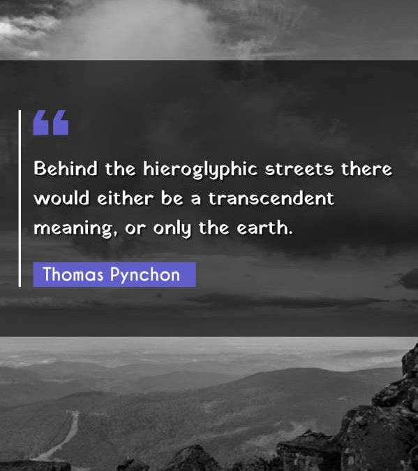 Behind the hieroglyphic streets there would either be a transcendent meaning, or only the earth.