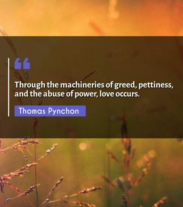 Through the machineries of greed, pettiness, and the abuse of power, love occurs.