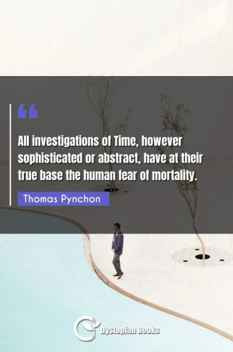 All investigations of Time, however sophisticated or abstract, have at their true base the human fear of mortality.