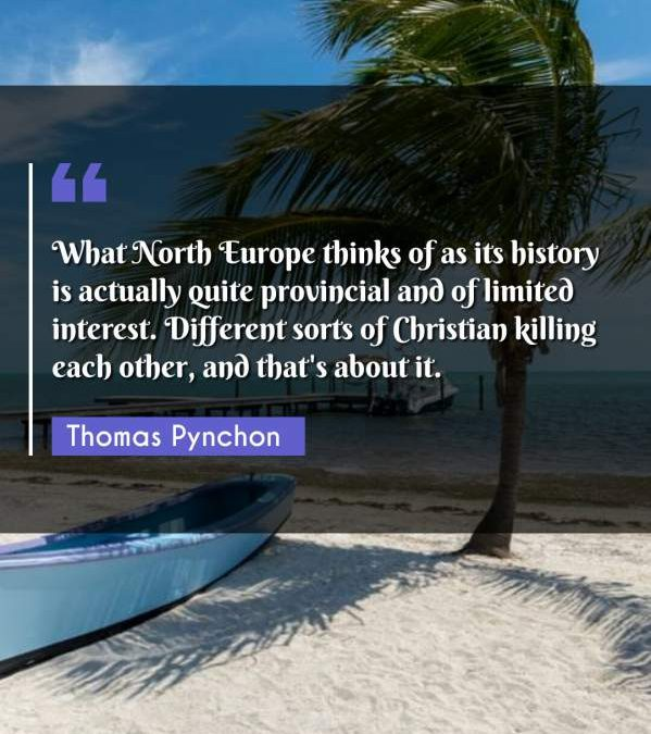 What North Europe thinks of as its history is actually quite provincial and of limited interest. Different sorts of Christian killing each other, and that's about it.