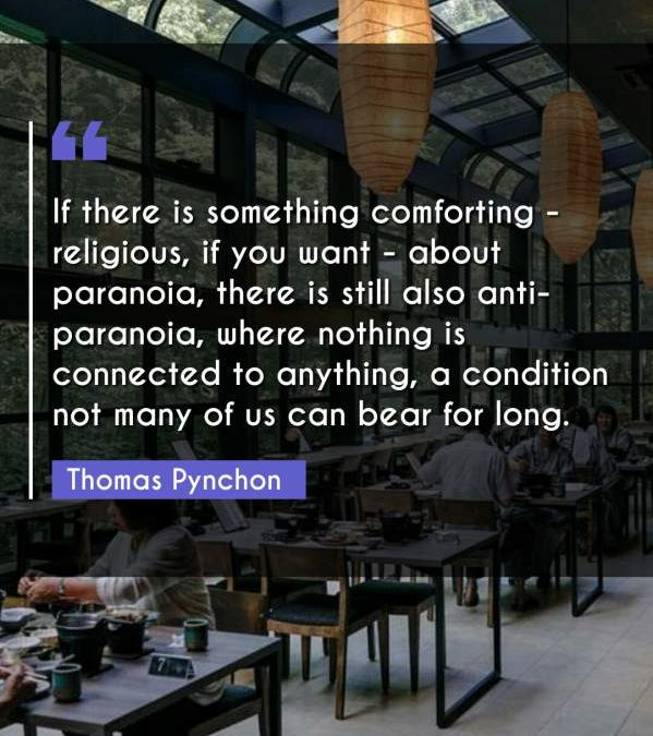 If there is something comforting - religious, if you want - about paranoia, there is still also anti-paranoia, where nothing is connected to anything, a condition not many of us can bear for long.