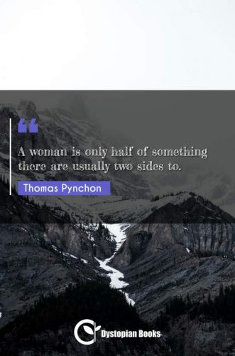 A woman is only half of something there are usually two sides to.