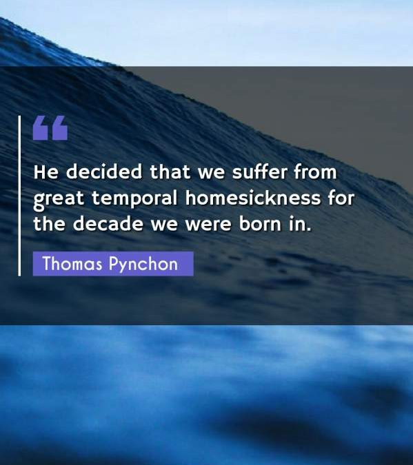 He decided that we suffer from great temporal homesickness for the decade we were born in.