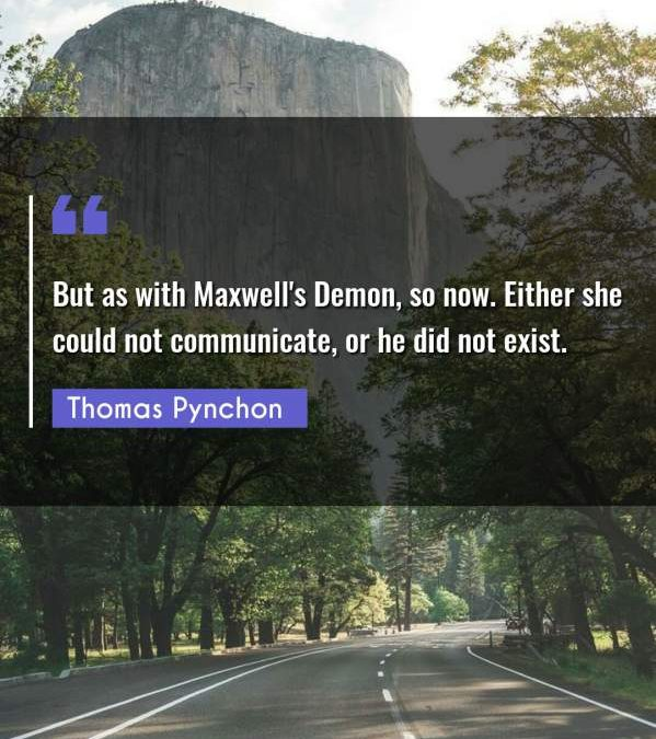 But as with Maxwell's Demon, so now. Either she could not communicate, or he did not exist.