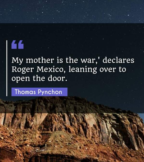 My mother is the war,' declares Roger Mexico, leaning over to open the door.