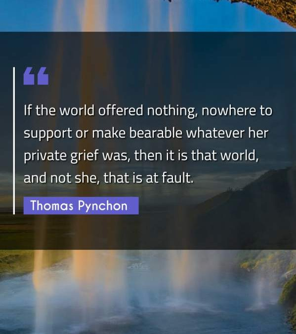 If the world offered nothing, nowhere to support or make bearable whatever her private grief was, then it is that world, and not she, that is at fault.