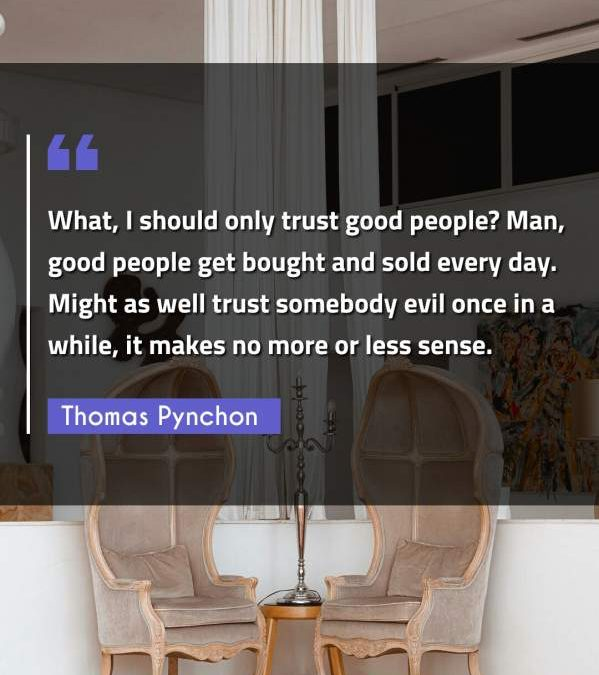What, I should only trust good people? Man, good people get bought and sold every day. Might as well trust somebody evil once in a while, it makes no more or less sense.