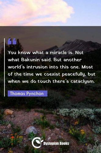 You know what a miracle is. Not what Bakunin said. But another world's intrusion into this one. Most of the time we coexist peacefully, but when we do touch there's cataclysm.