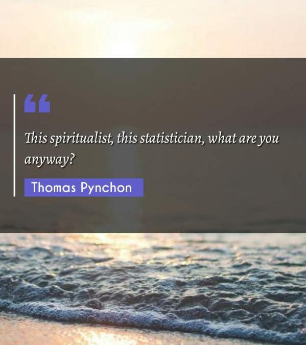 This spiritualist, this statistician, what are you anyway?