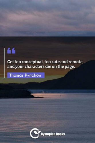 Get too conceptual, too cute and remote, and your characters die on the page.