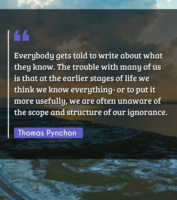 Everybody gets told to write about what they know. The trouble with many of us is that at the earlier stages of life we think we know everything- or to put it more usefully, we are often unaware of the scope and structure of our ignorance.