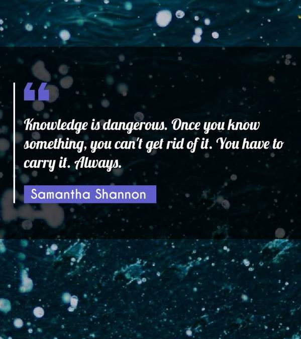 Knowledge is dangerous. Once you know something, you can't get rid of it. You have to carry it. Always.