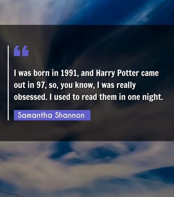 I was born in 1991, and Harry Potter came out in 97, so, you know, I was really obsessed. I used to read them in one night.