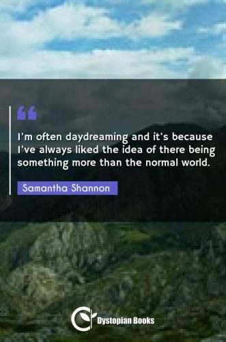 I'm often daydreaming and it's because I've always liked the idea of there being something more than the normal world.