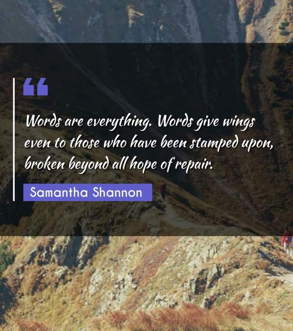 Words are everything. Words give wings even to those who have been stamped upon, broken beyond all hope of repair.