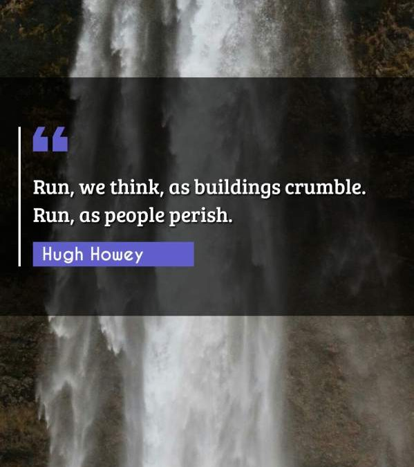 Run, we think, as buildings crumble. Run, as people perish.