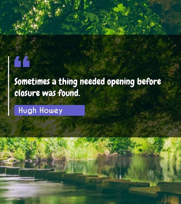 Sometimes a thing needed opening before closure was found.