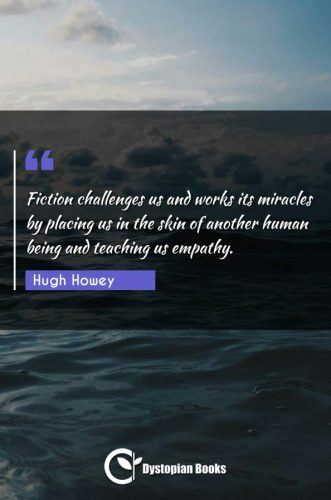 Fiction challenges us and works its miracles by placing us in the skin of another human being and teaching us empathy.