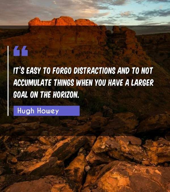 It's easy to forgo distractions and to not accumulate things when you have a larger goal on the horizon.