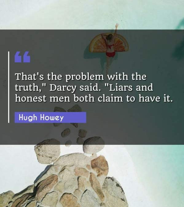 "That's the problem with the truth, Darcy said. ""Liars and honest men both claim to have it."""