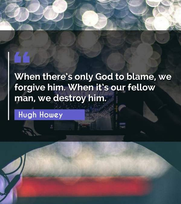 When there's only God to blame, we forgive him. When it's our fellow man, we destroy him.