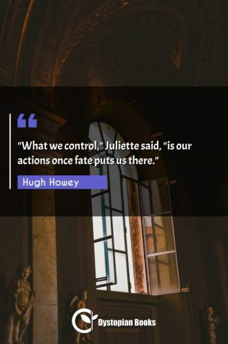 """What we control Juliette said, is our actions once fate puts us there."""""""""""