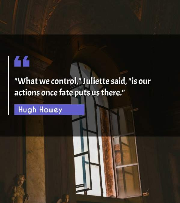 What we control Juliette said, is our actions once fate puts us there.""""