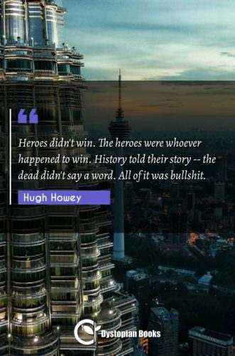 Heroes didn't win. The heroes were whoever happened to win. History told their story -- the dead didn't say a word. All of it was bullshit.