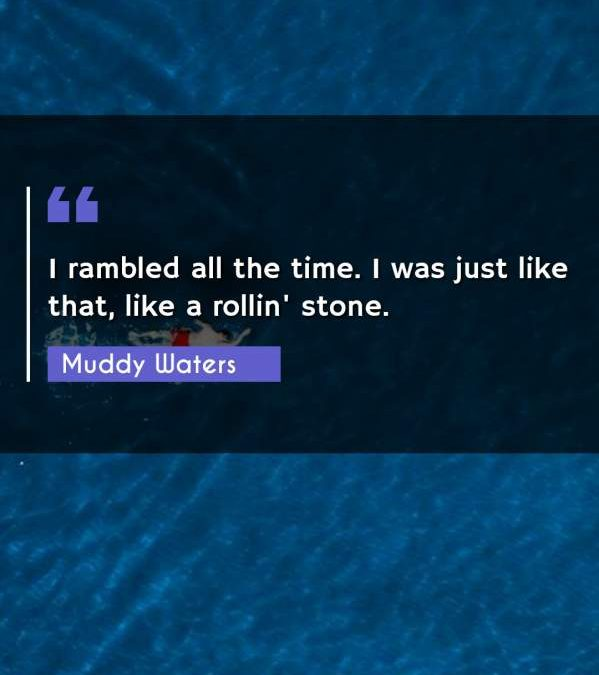 I rambled all the time. I was just like that, like a rollin' stone.