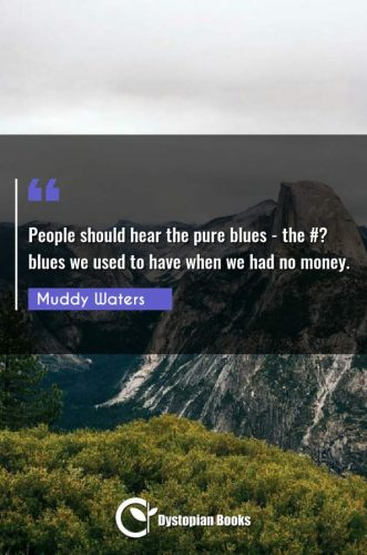 People should hear the pure blues - the #? blues we used to have when we had no money.