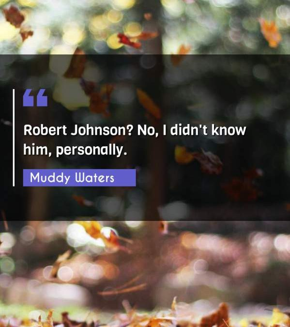 Robert Johnson? No, I didn't know him, personally.