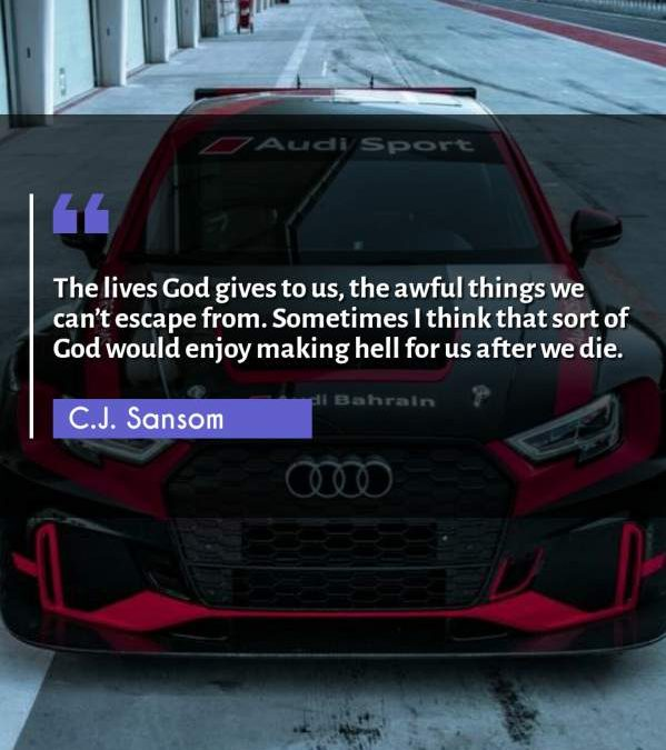 The lives God gives to us, the awful things we can't escape from. Sometimes I think that sort of God would enjoy making hell for us after we die.
