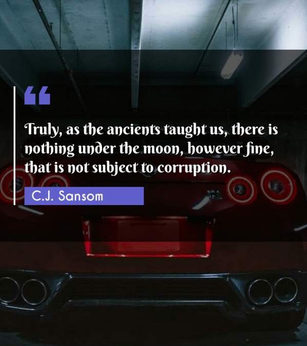 Truly, as the ancients taught us, there is nothing under the moon, however fine, that is not subject to corruption.