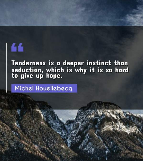 Tenderness is a deeper instinct than seduction, which is why it is so hard to give up hope.