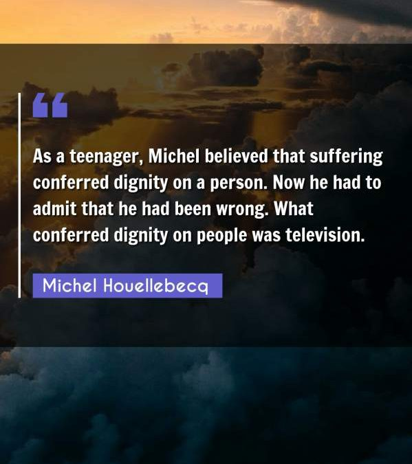 As a teenager, Michel believed that suffering conferred dignity on a person. Now he had to admit that he had been wrong. What conferred dignity on people was television.