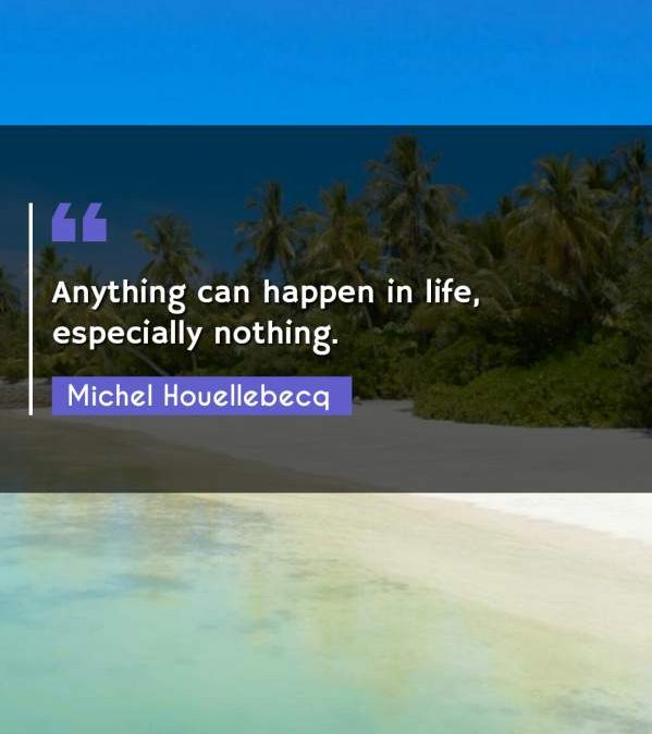 Anything can happen in life, especially nothing.