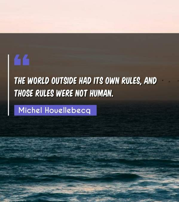 The world outside had its own rules, and those rules were not human.
