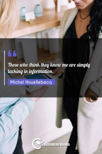 Those who think they know me are simply lacking in information.