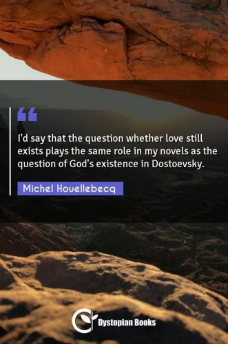 I'd say that the question whether love still exists plays the same role in my novels as the question of God's existence in Dostoevsky.