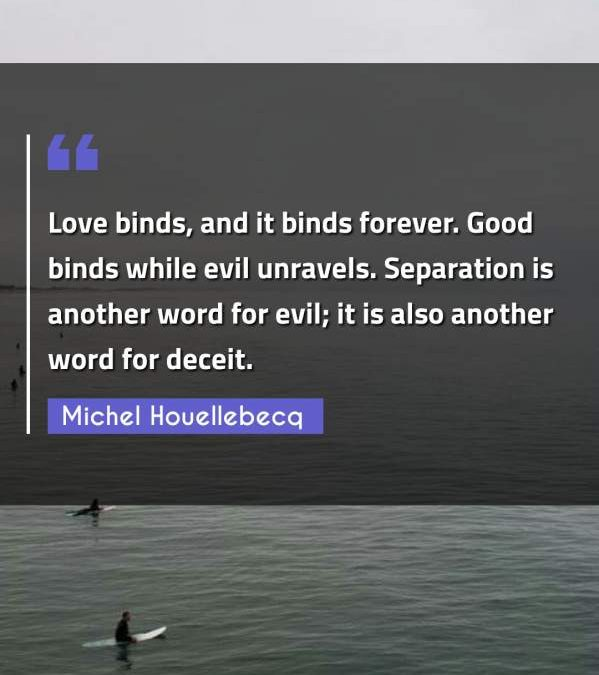 Love binds, and it binds forever. Good binds while evil unravels. Separation is another word for evil; it is also another word for deceit.