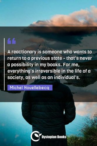 A reactionary is someone who wants to return to a previous state - that's never a possibility in my books. For me, everything's irreversible in the life of a society, as well as an individual's.
