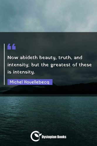 Now abideth beauty, truth, and intensity; but the greatest of these is intensity.