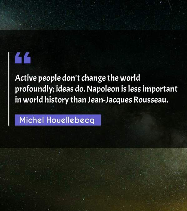 Active people don't change the world profoundly; ideas do. Napoleon is less important in world history than Jean-Jacques Rousseau.