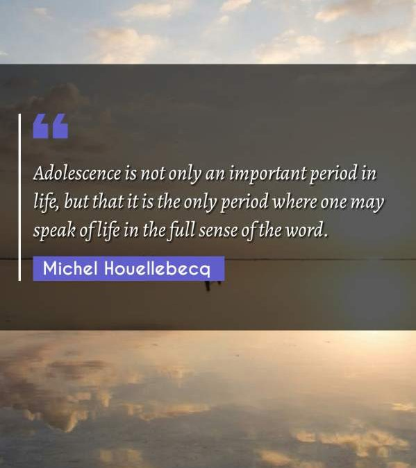 Adolescence is not only an important period in life, but that it is the only period where one may speak of life in the full sense of the word.