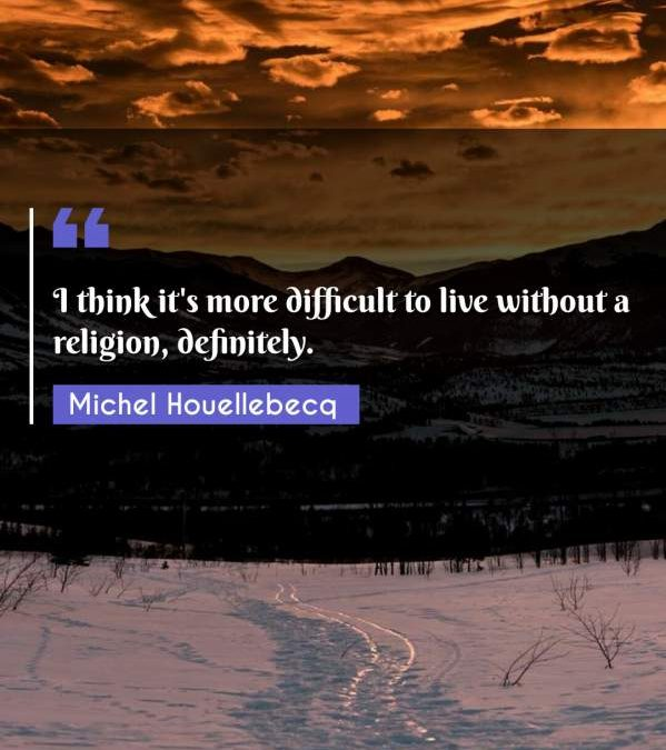 I think it's more difficult to live without a religion, definitely.