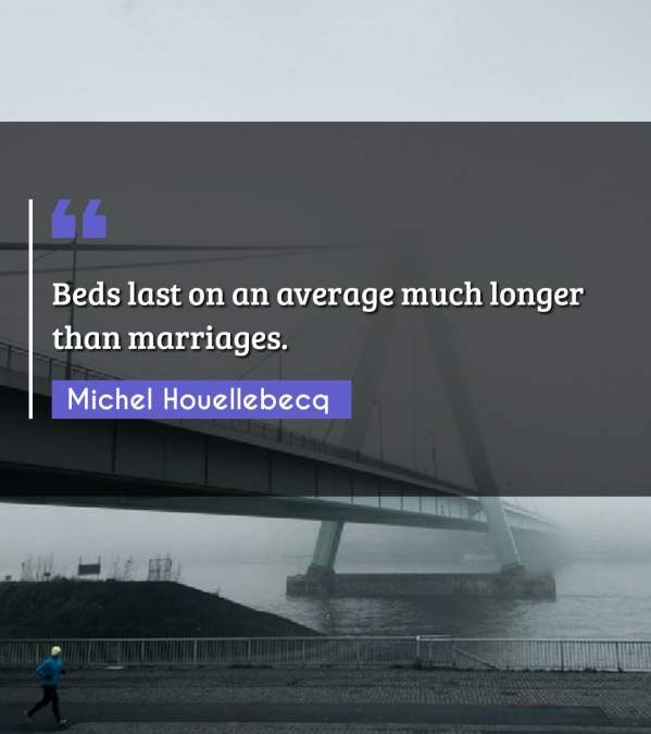 Beds last on an average much longer than marriages.