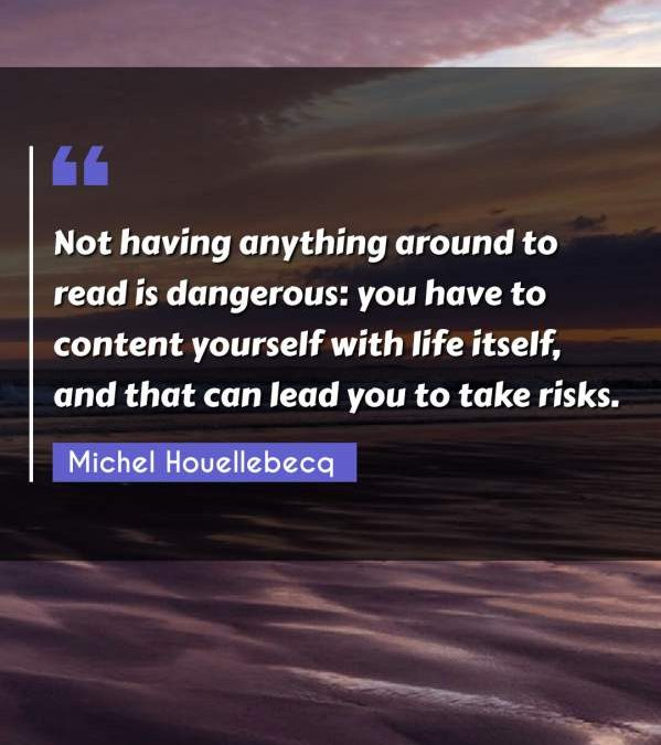 Not having anything around to read is dangerous: you have to content yourself with life itself, and that can lead you to take risks.