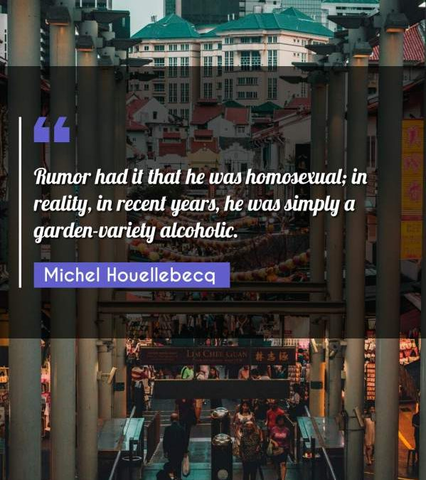 Rumor had it that he was homosexual; in reality, in recent years, he was simply a garden-variety alcoholic.